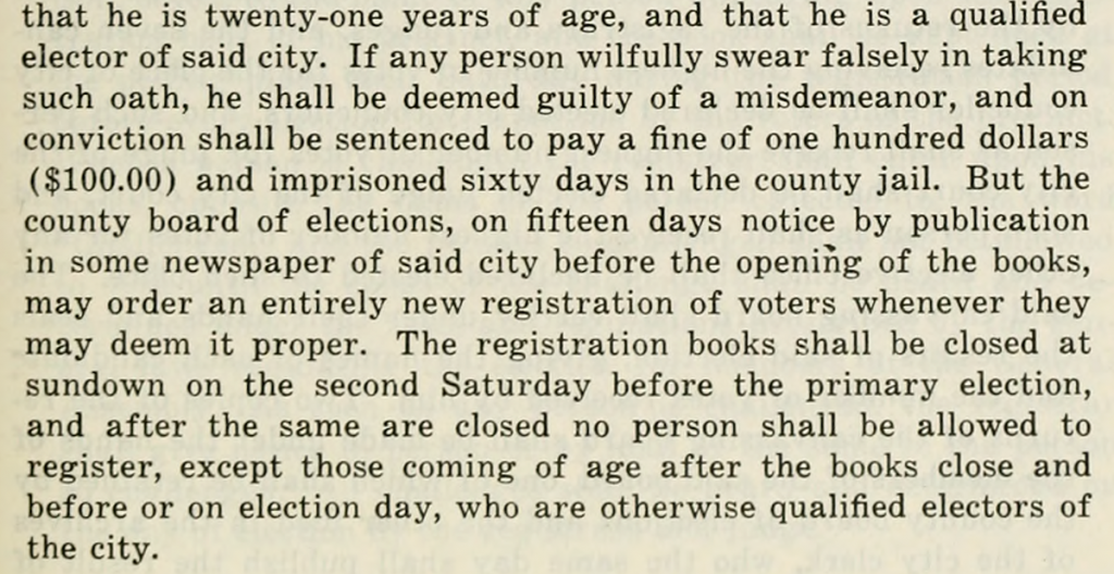 "Excerpt from a law that reads ""The county board of elections, on fifteen days notice by publication in some newspaper of said city before the opening of the books, may order an entirely new registration of voters whenever they may deem it proper. The registration books shall be closed at sundown on the second Saturday before the primary election, and after the same are closed no person shall be allowed to register, except those coming of age after the books close and before or on election day, who are otherwise qualified electors of the city."""